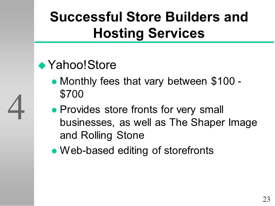 23 4 Successful Store Builders and Hosting Services u Yahoo!Store l Monthly fees that vary between $100 - $700 l Provides store fronts for very small businesses, as well as The Shaper Image and Rolling Stone l Web-based editing of storefronts