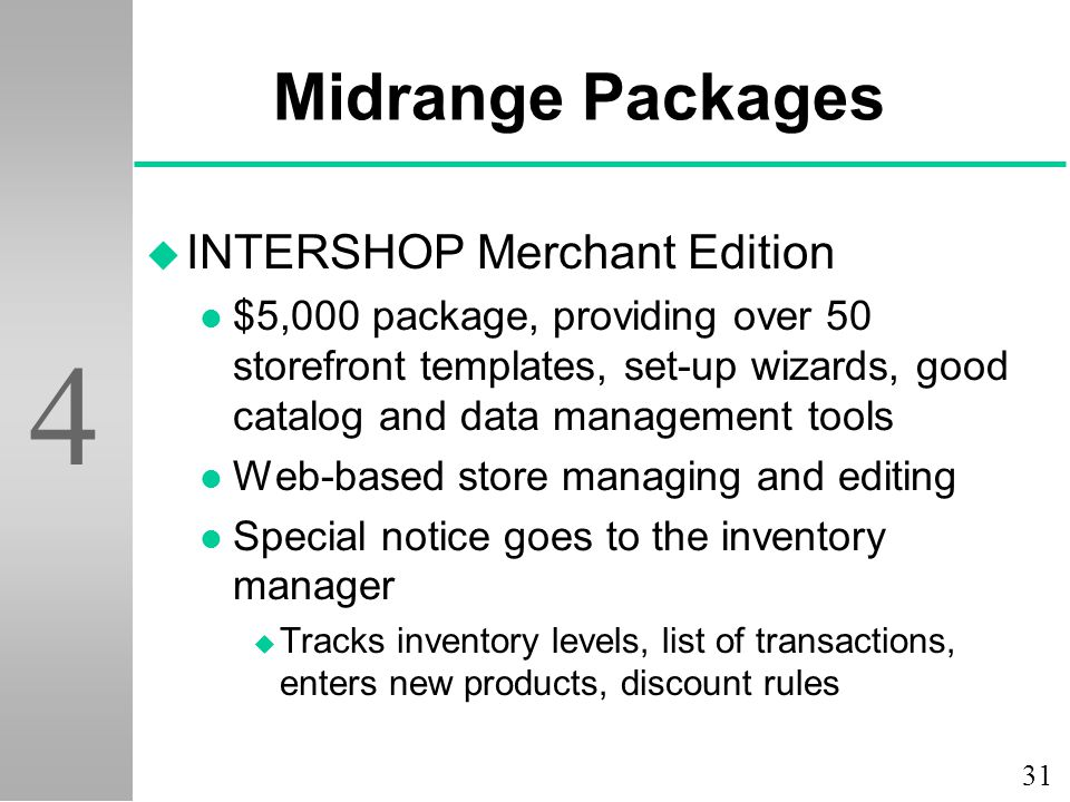 31 4 Midrange Packages u INTERSHOP Merchant Edition l $5,000 package, providing over 50 storefront templates, set-up wizards, good catalog and data management tools l Web-based store managing and editing l Special notice goes to the inventory manager u Tracks inventory levels, list of transactions, enters new products, discount rules