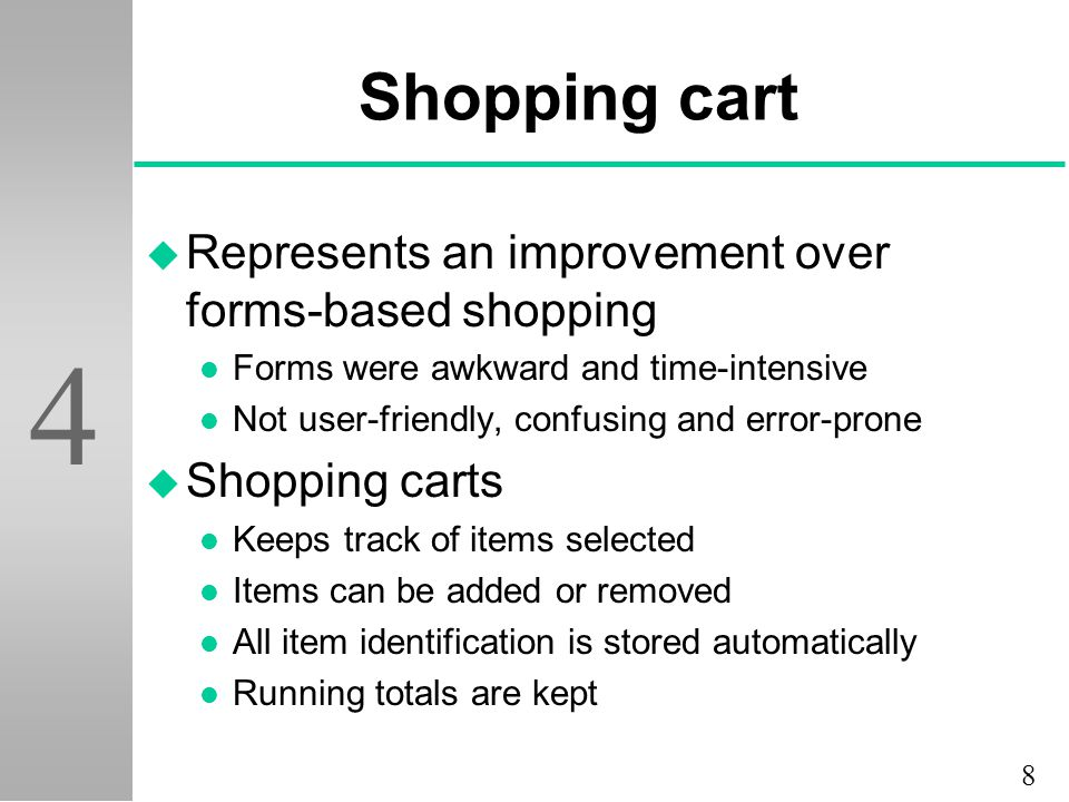 8 4 Shopping cart u Represents an improvement over forms-based shopping l Forms were awkward and time-intensive l Not user-friendly, confusing and error-prone u Shopping carts l Keeps track of items selected l Items can be added or removed l All item identification is stored automatically l Running totals are kept