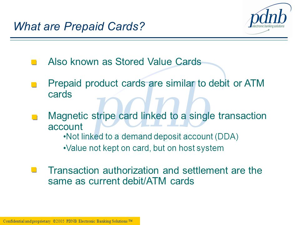 Also known as Stored Value Cards Prepaid product cards are similar to debit or ATM cards Magnetic stripe card linked to a single transaction account Not linked to a demand deposit account (DDA) Value not kept on card, but on host system Transaction authorization and settlement are the same as current debit/ATM cards         What are Prepaid Cards.