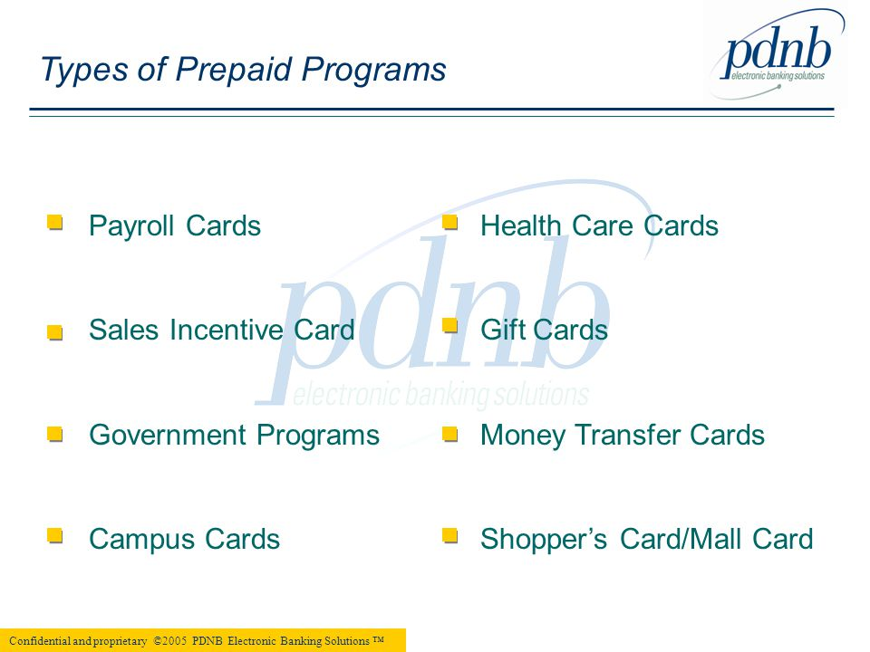              Types of Prepaid Programs Payroll Cards Sales Incentive Card Government Programs Campus Cards Health Care Cards Gift Cards Money Transfer Cards Shopper's Card/Mall Card Confidential and proprietary ©2005 PDNB Electronic Banking Solutions ™  