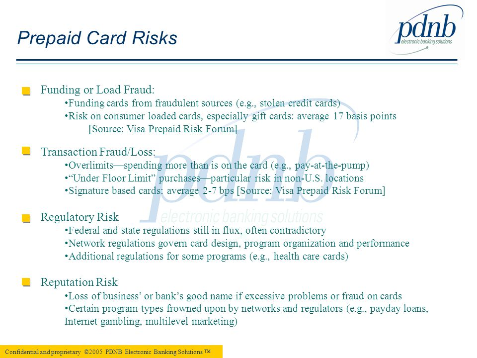 Funding or Load Fraud: Funding cards from fraudulent sources (e.g., stolen credit cards) Risk on consumer loaded cards, especially gift cards: average 17 basis points [Source: Visa Prepaid Risk Forum] Transaction Fraud/Loss: Overlimits—spending more than is on the card (e.g., pay-at-the-pump) Under Floor Limit purchases—particular risk in non-U.S.