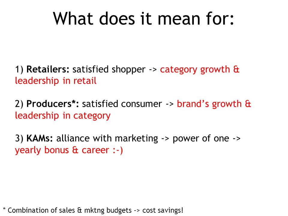1) Retailers: satisfied shopper -> category growth & leadership in retail 2) Producers*: satisfied consumer -> brand's growth & leadership in category 3) KAMs: alliance with marketing -> power of one -> yearly bonus & career :-) What does it mean for: * Combination of sales & mktng budgets -> cost savings!