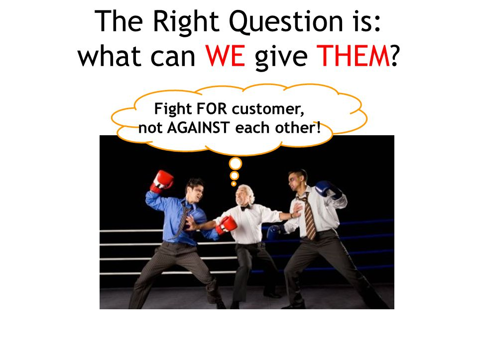The Right Question is: what can WE give THEM? Fight FOR customer, not AGAINST each other!