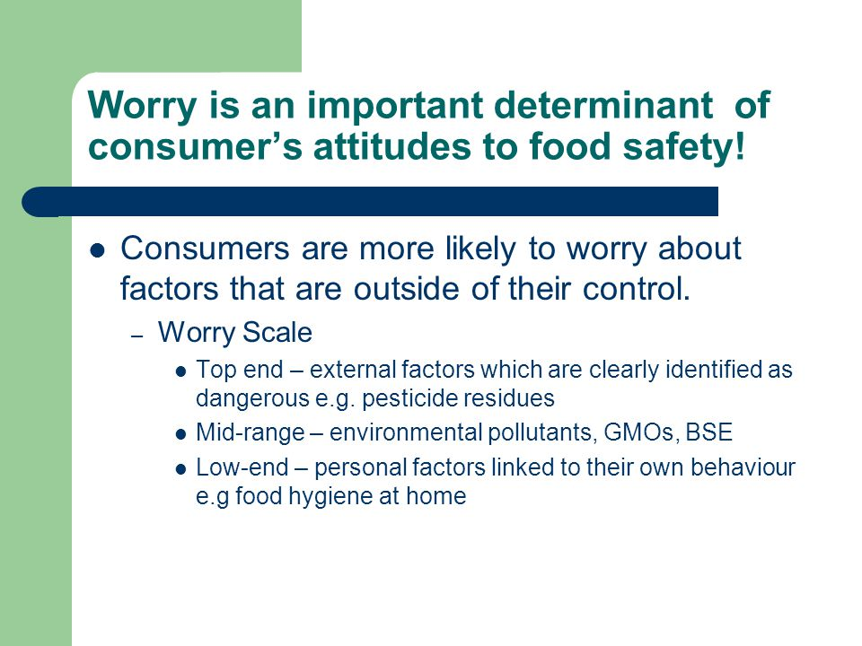 Worry is an important determinant of consumer's attitudes to food safety! Consumers are more likely to worry about factors that are outside of their c