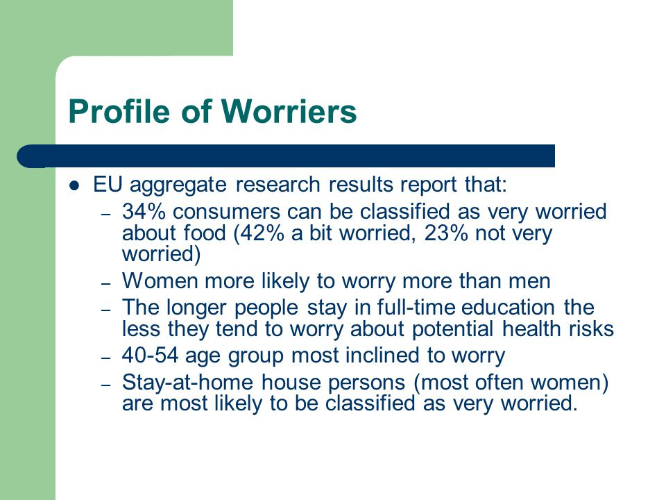 Profile of Worriers EU aggregate research results report that: – 34% consumers can be classified as very worried about food (42% a bit worried, 23% no