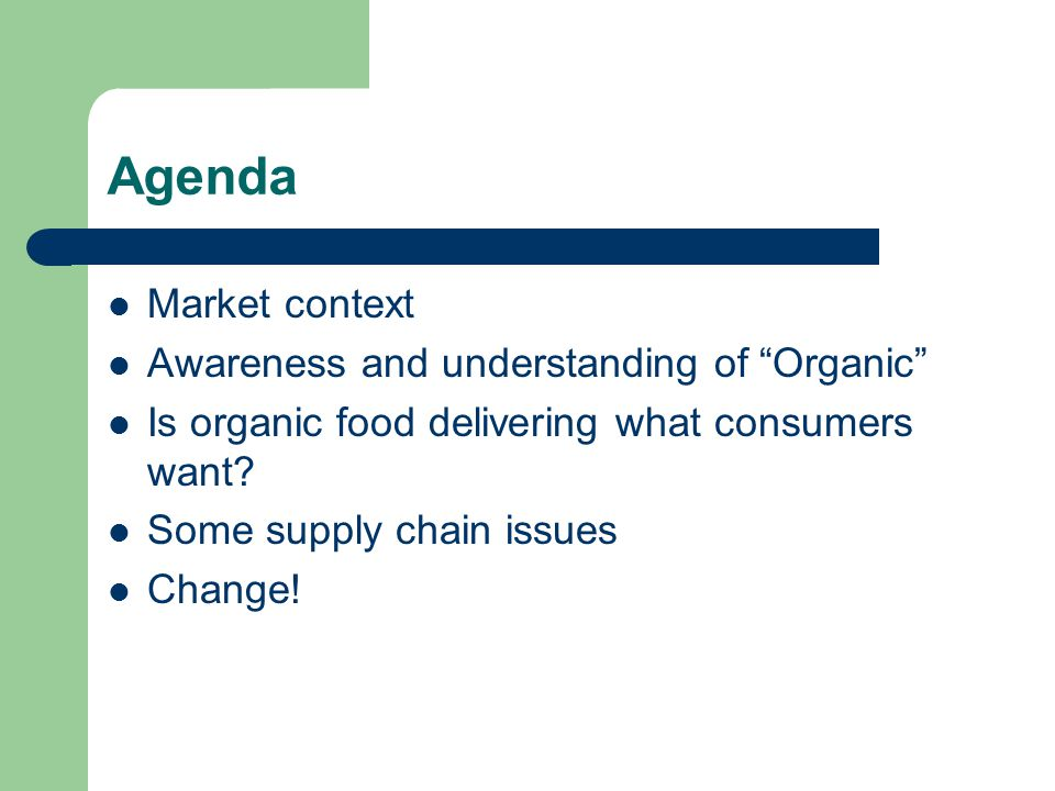 "Agenda Market context Awareness and understanding of ""Organic"" Is organic food delivering what consumers want? Some supply chain issues Change!"