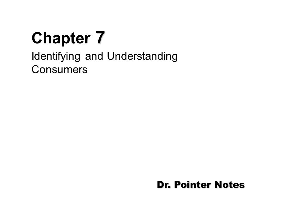 7 Chapter 7 Identifying and Understanding Consumers Dr. Pointer Notes