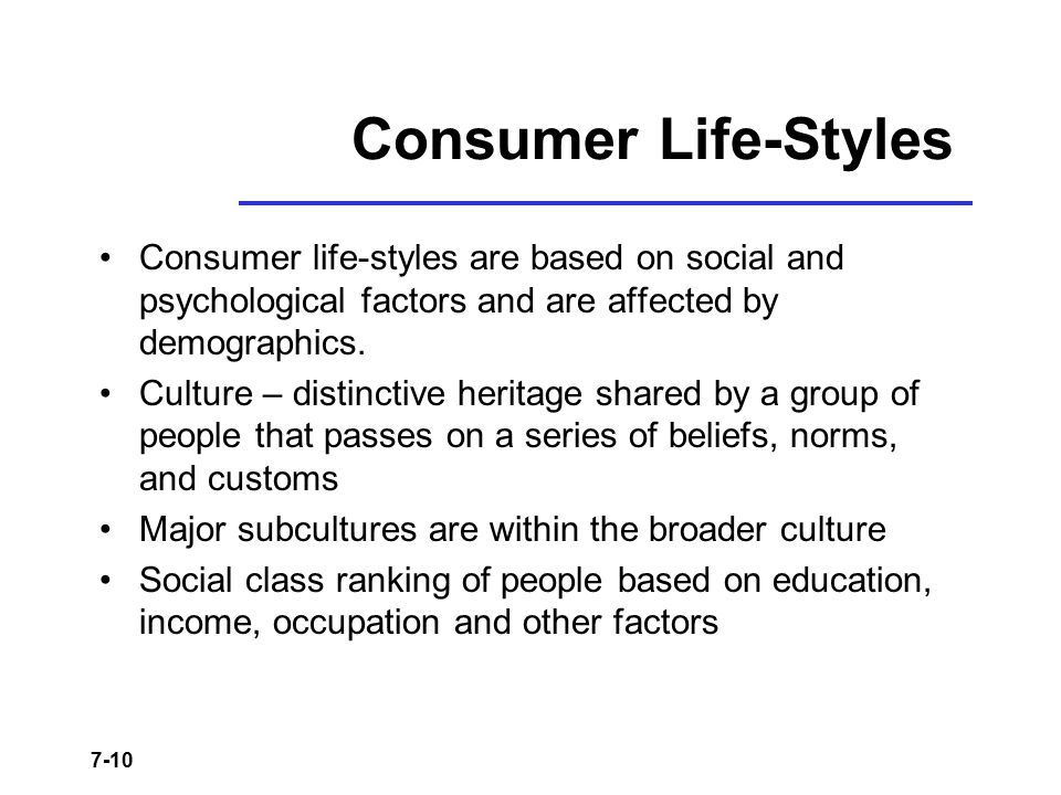 7-10 Consumer Life-Styles Consumer life-styles are based on social and psychological factors and are affected by demographics. Culture – distinctive h
