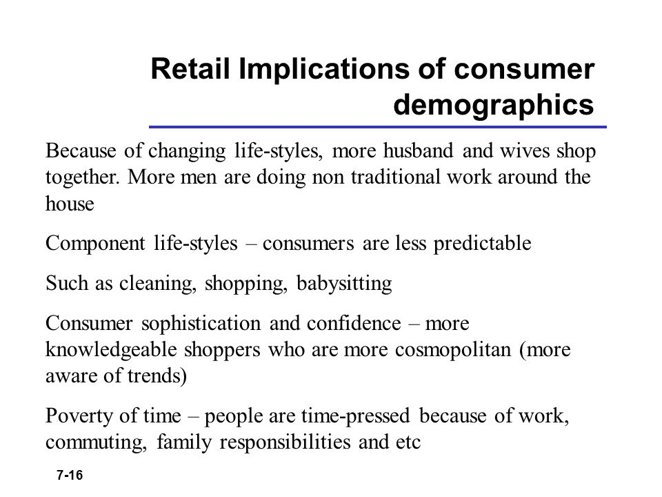7-16 Retail Implications of consumer demographics Because of changing life-styles, more husband and wives shop together. More men are doing non tradit