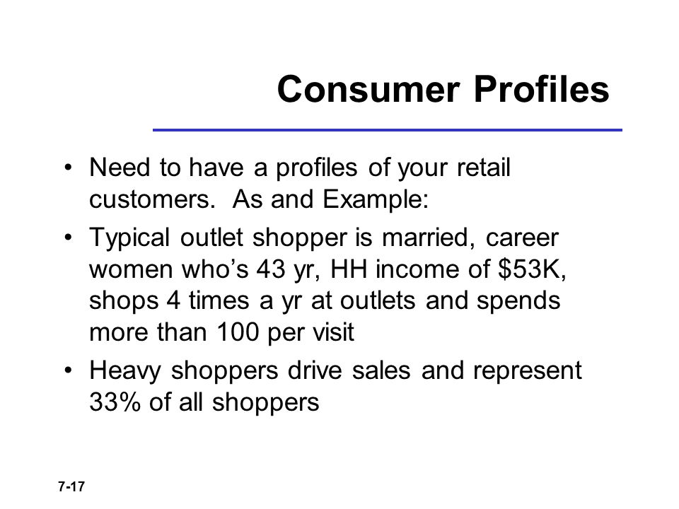 7-17 Consumer Profiles Need to have a profiles of your retail customers. As and Example: Typical outlet shopper is married, career women who's 43 yr,