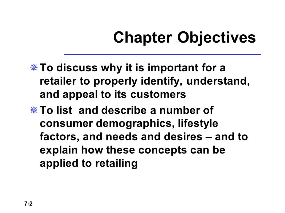 7-2 Chapter Objectives  To discuss why it is important for a retailer to properly identify, understand, and appeal to its customers  To list and des