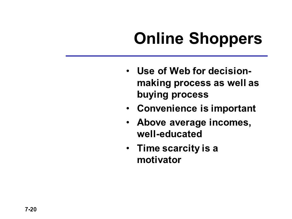 7-20 Online Shoppers Use of Web for decision- making process as well as buying process Convenience is important Above average incomes, well-educated T