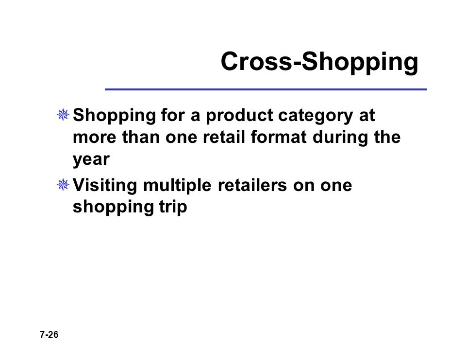7-26 Cross-Shopping  Shopping for a product category at more than one retail format during the year  Visiting multiple retailers on one shopping tri