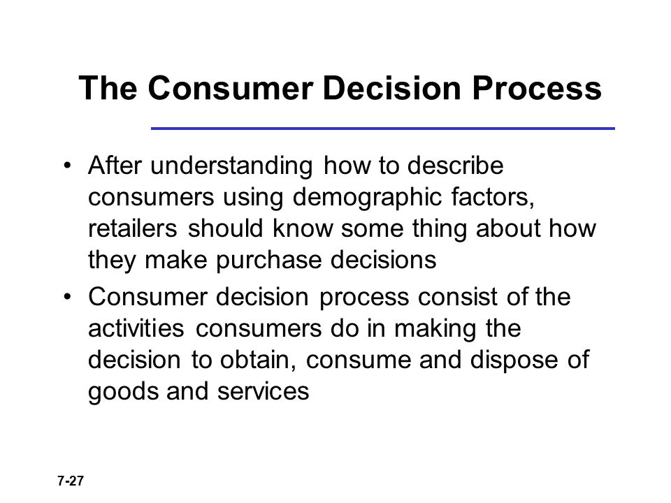 7-27 The Consumer Decision Process After understanding how to describe consumers using demographic factors, retailers should know some thing about how