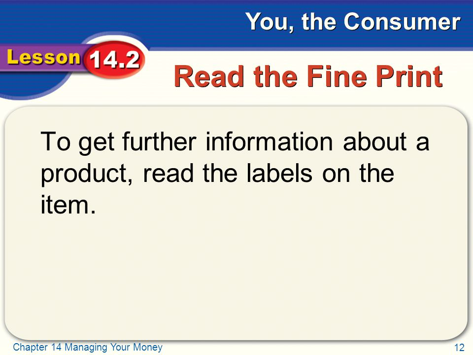 12 Chapter 14 Managing Your Money You, the Consumer Read the Fine Print To get further information about a product, read the labels on the item.