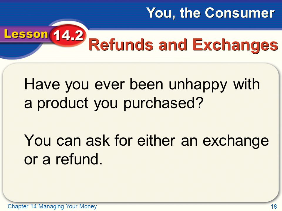 18 Chapter 14 Managing Your Money You, the Consumer Refunds and Exchanges Have you ever been unhappy with a product you purchased.