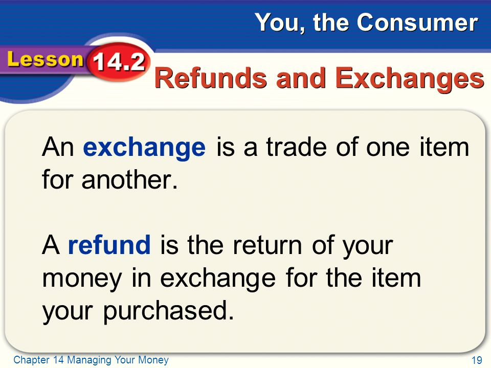 19 Chapter 14 Managing Your Money You, the Consumer Refunds and Exchanges An exchange is a trade of one item for another.
