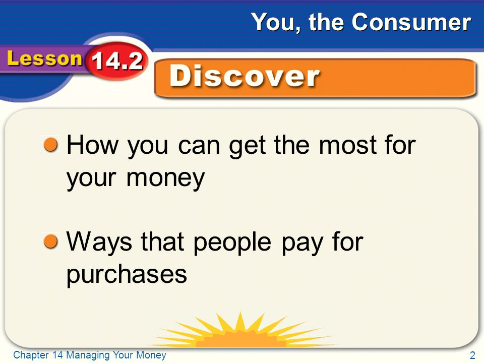 2 Chapter 14 Managing Your Money You, the Consumer Discover How you can get the most for your money Ways that people pay for purchases