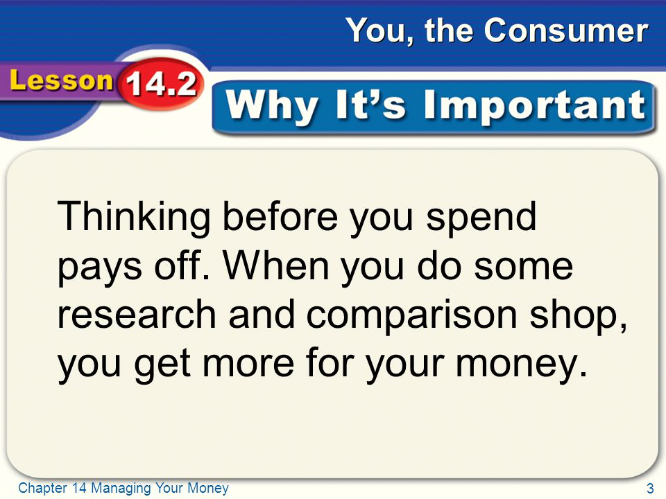 3 Chapter 14 Managing Your Money You, the Consumer Why It's Important Thinking before you spend pays off.