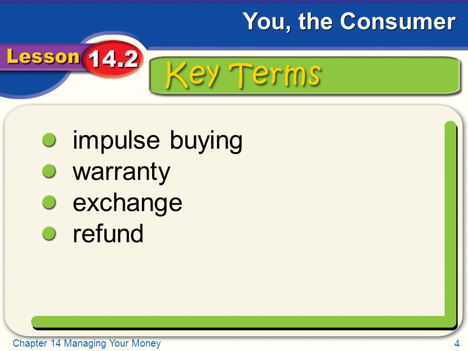 4 Chapter 14 Managing Your Money You, the Consumer Key Terms impulse buying warranty exchange refund