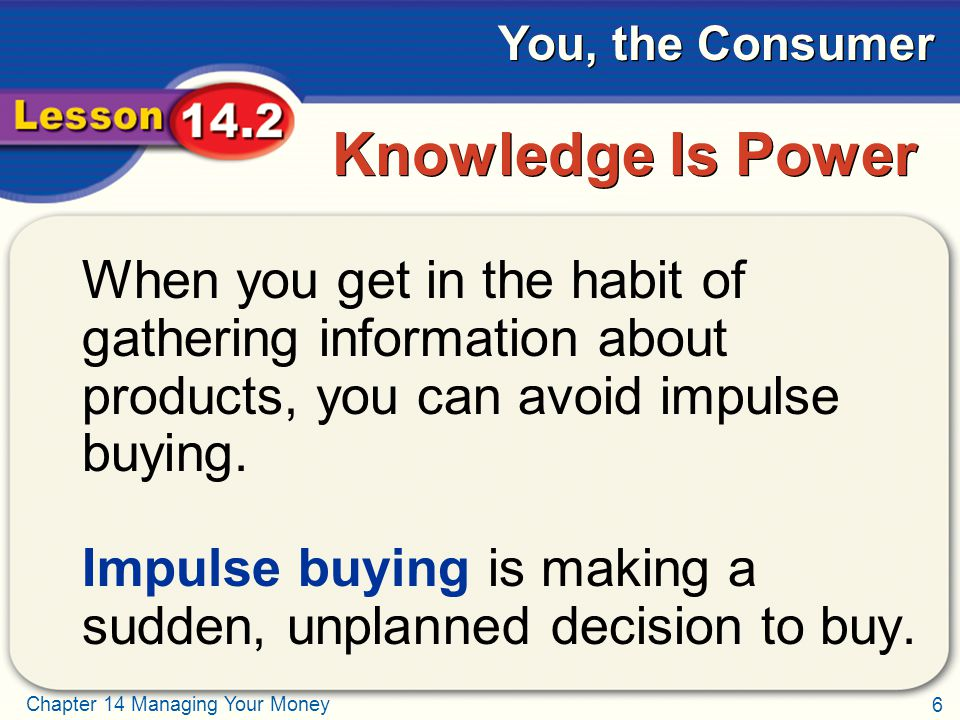 6 Chapter 14 Managing Your Money You, the Consumer Knowledge Is Power When you get in the habit of gathering information about products, you can avoid impulse buying.