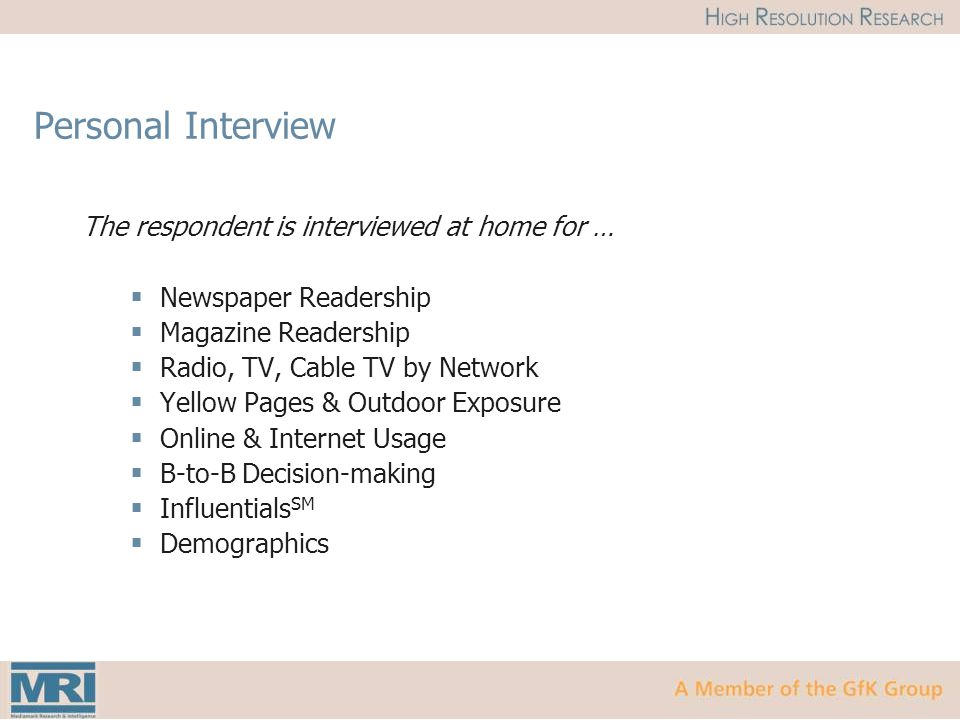 Personal Interview The respondent is interviewed at home for …  Newspaper Readership  Magazine Readership  Radio, TV, Cable TV by Network  Yellow Pages & Outdoor Exposure  Online & Internet Usage  B-to-B Decision-making  Influentials SM  Demographics