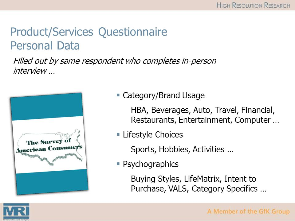 Product/Services Questionnaire Personal Data Filled out by same respondent who completes in-person interview …  Category/Brand Usage HBA, Beverages, Auto, Travel, Financial, Restaurants, Entertainment, Computer …  Lifestyle Choices Sports, Hobbies, Activities …  Psychographics Buying Styles, LifeMatrix, Intent to Purchase, VALS, Category Specifics …