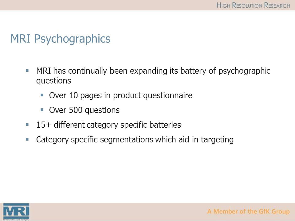 MRI Psychographics  MRI has continually been expanding its battery of psychographic questions  Over 10 pages in product questionnaire  Over 500 questions  15+ different category specific batteries  Category specific segmentations which aid in targeting