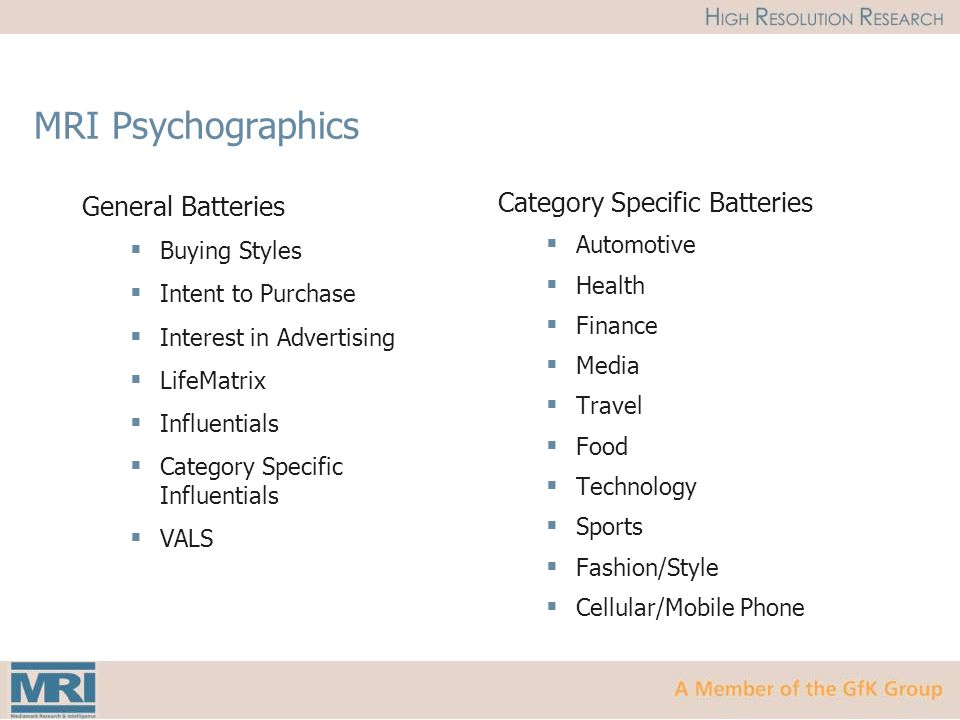 MRI Psychographics General Batteries  Buying Styles  Intent to Purchase  Interest in Advertising  LifeMatrix  Influentials  Category Specific Influentials  VALS Category Specific Batteries  Automotive  Health  Finance  Media  Travel  Food  Technology  Sports  Fashion/Style  Cellular/Mobile Phone