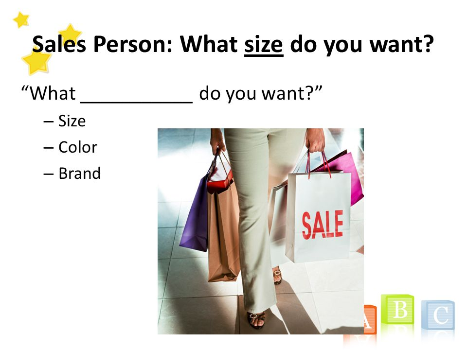 Sales Person: What size do you want What ___________ do you want – Size – Color – Brand