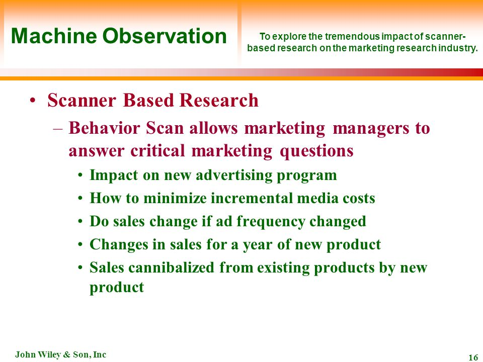 John Wiley & Son, Inc 16 Scanner Based Research –Behavior Scan allows marketing managers to answer critical marketing questions Impact on new advertising program How to minimize incremental media costs Do sales change if ad frequency changed Changes in sales for a year of new product Sales cannibalized from existing products by new product To explore the tremendous impact of scanner- based research on the marketing research industry.