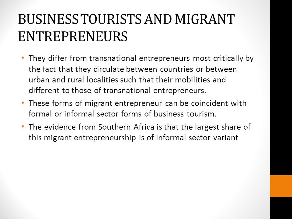 BUSINESS TOURISTS AND MIGRANT ENTREPRENEURS They differ from transnational entrepreneurs most critically by the fact that they circulate between countries or between urban and rural localities such that their mobilities and different to those of transnational entrepreneurs.