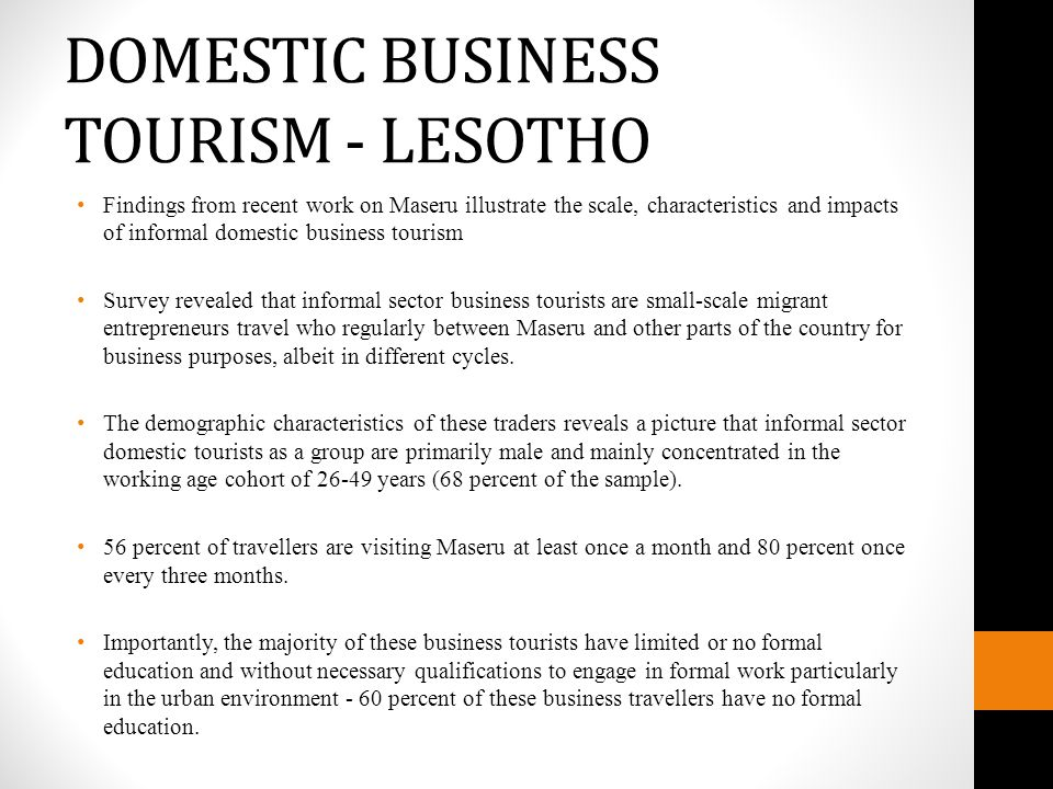 DOMESTIC BUSINESS TOURISM - LESOTHO Findings from recent work on Maseru illustrate the scale, characteristics and impacts of informal domestic business tourism Survey revealed that informal sector business tourists are small-scale migrant entrepreneurs travel who regularly between Maseru and other parts of the country for business purposes, albeit in different cycles.