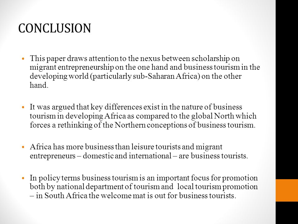 CONCLUSION This paper draws attention to the nexus between scholarship on migrant entrepreneurship on the one hand and business tourism in the developing world (particularly sub-Saharan Africa) on the other hand.