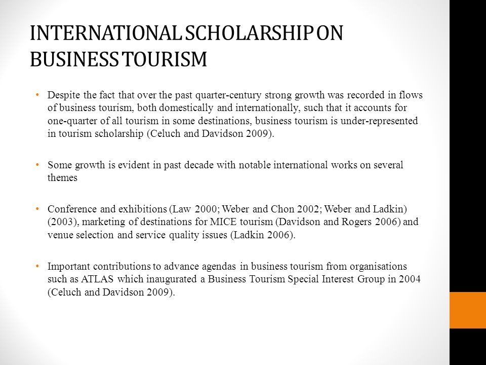 INTERNATIONAL SCHOLARSHIP ON BUSINESS TOURISM Despite the fact that over the past quarter-century strong growth was recorded in flows of business tourism, both domestically and internationally, such that it accounts for one-quarter of all tourism in some destinations, business tourism is under-represented in tourism scholarship (Celuch and Davidson 2009).