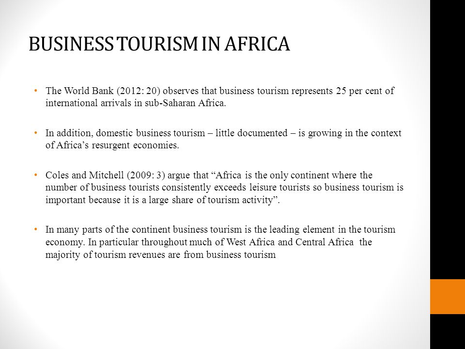 BUSINESS TOURISM IN AFRICA The World Bank (2012: 20) observes that business tourism represents 25 per cent of international arrivals in sub-Saharan Africa.
