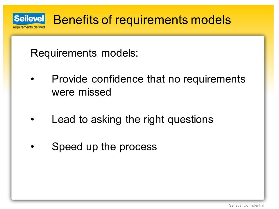 Seilevel Confidential Benefits of requirements models Provide confidence that no requirements were missed Lead to asking the right questions Speed up the process Requirements models: