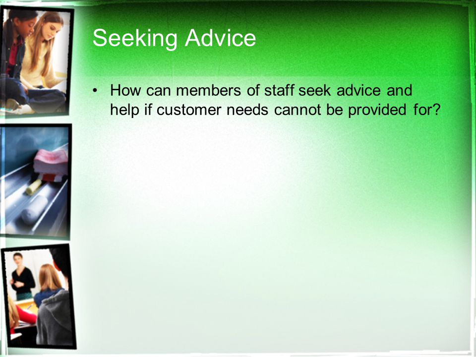 Seeking Advice How can members of staff seek advice and help if customer needs cannot be provided for