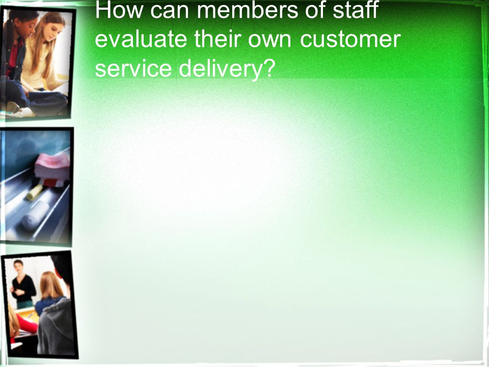 How can members of staff evaluate their own customer service delivery