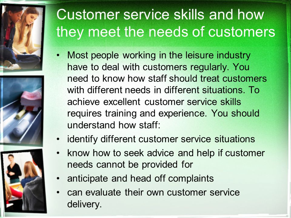 Customer service skills and how they meet the needs of customers Most people working in the leisure industry have to deal with customers regularly.