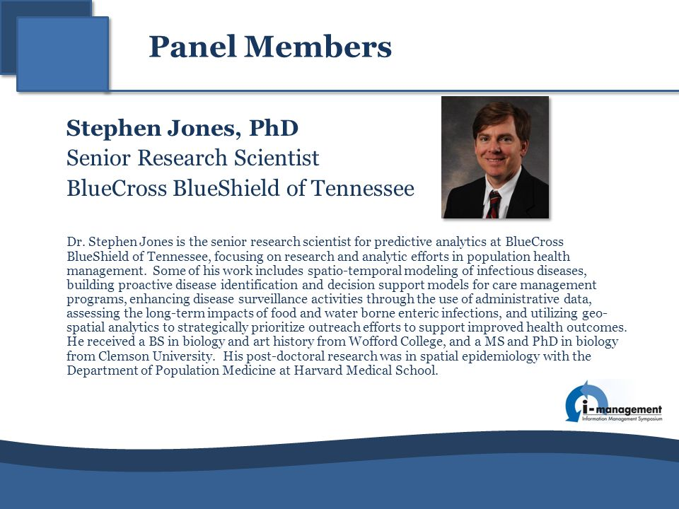 Panel Members Stephen Jones, PhD Senior Research Scientist BlueCross BlueShield of Tennessee Dr. Stephen Jones is the senior research scientist for pr
