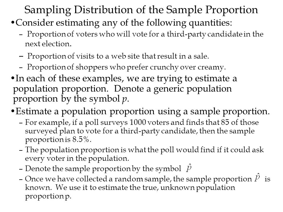 Sampling Distribution of the Sample Proportion Consider estimating any of the following quantities: – Proportion of voters who will vote for a third-p