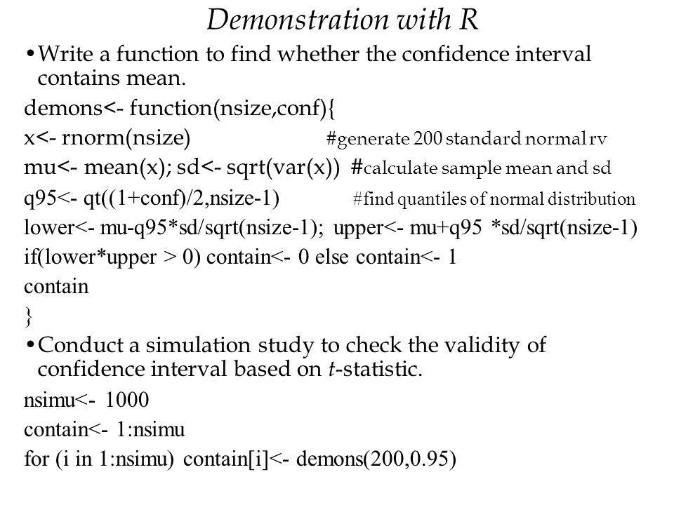 Demonstration with R Write a function to find whether the confidence interval contains mean. demons<- function(nsize,conf){ x<- rnorm(nsize) #generate