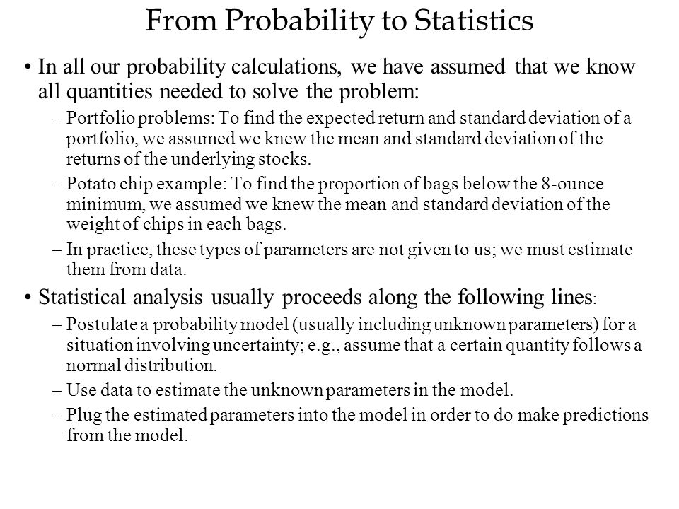 From Probability to Statistics In all our probability calculations, we have assumed that we know all quantities needed to solve the problem: –Portfoli