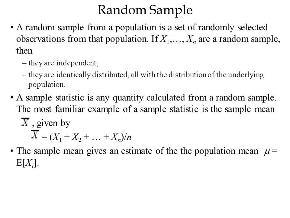 Random Sample A random sample from a population is a set of randomly selected observations from that population. If X 1,…, X n are a random sample, th