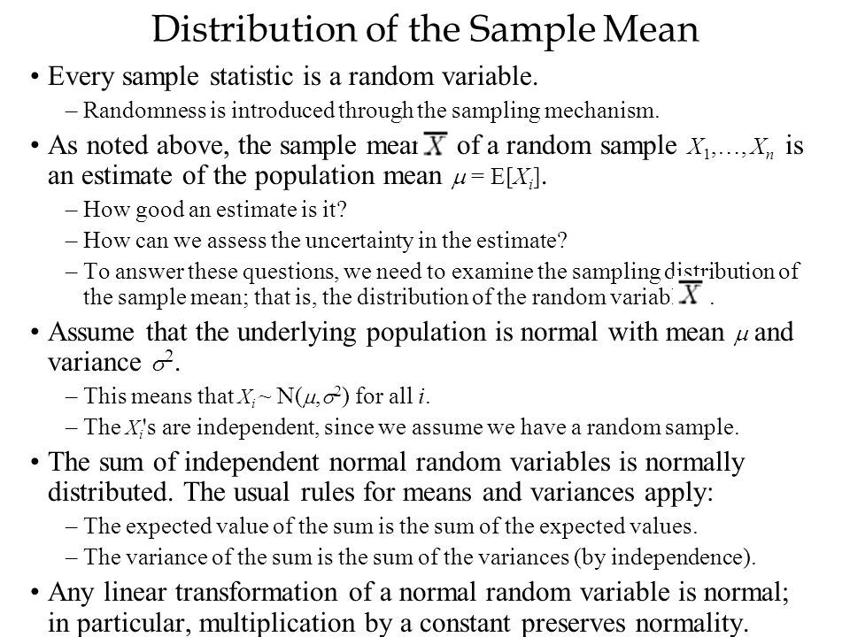 Distribution of the Sample Mean Every sample statistic is a random variable. –Randomness is introduced through the sampling mechanism. As noted above,