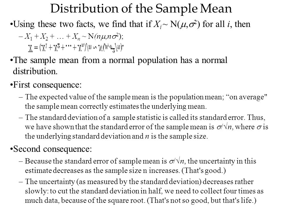 Distribution of the Sample Mean Using these two facts, we find that if X i ~ N( ,  2 ) for all i, then –X 1 + X 2 + … + X n ~ N(n ,n  2 ); The sam