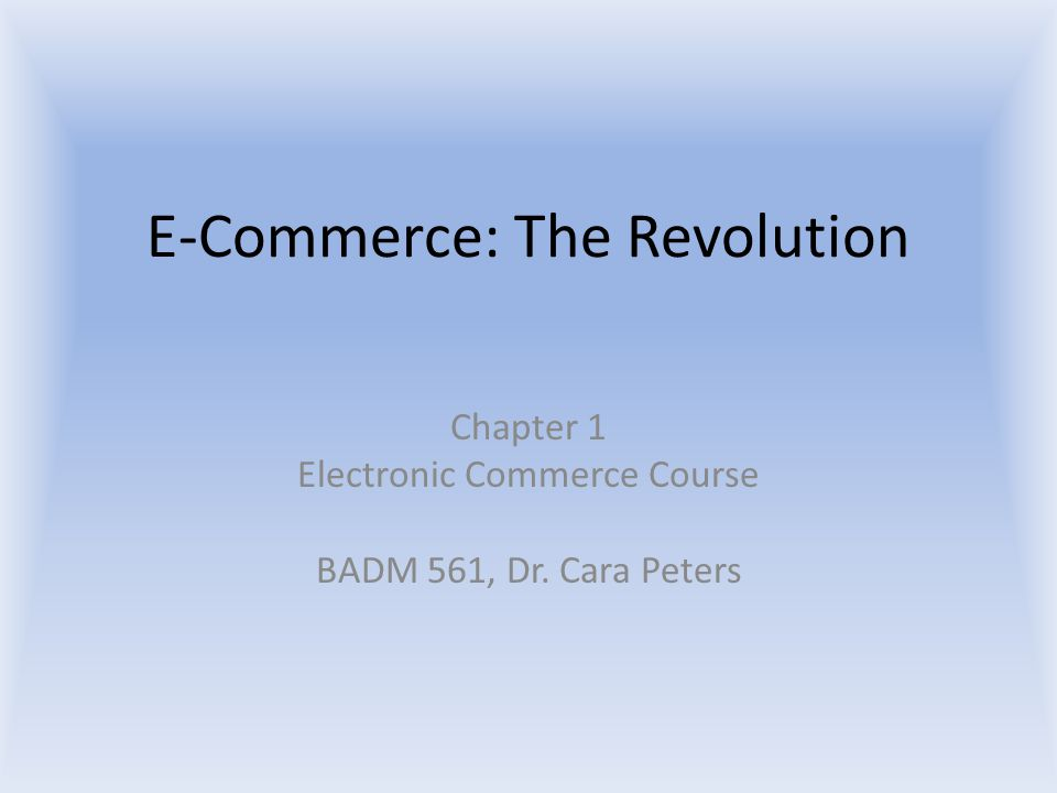 E-Commerce: The Revolution Chapter 1 Electronic Commerce Course BADM 561, Dr. Cara Peters