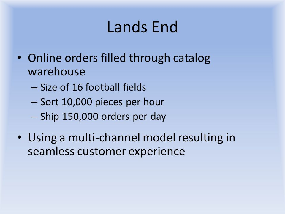 Lands End Online orders filled through catalog warehouse – Size of 16 football fields – Sort 10,000 pieces per hour – Ship 150,000 orders per day Using a multi-channel model resulting in seamless customer experience
